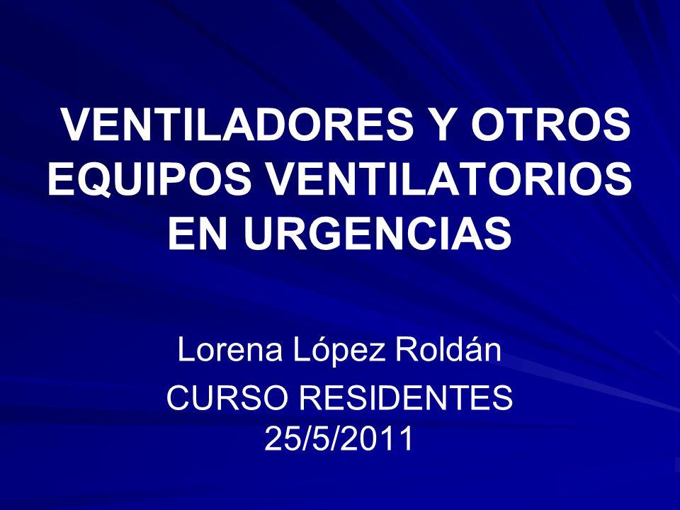 VENTILADORES Y OTROS EQUIPOS VENTILATORIOS EN URGENCIAS Lorena López Roldán CURSO RESIDENTES 25/5/2011