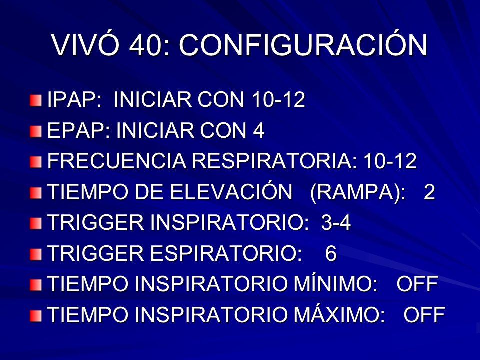 VIVÓ 40: CONFIGURACIÓN IPAP: INICIAR CON 10-12 EPAP: INICIAR CON 4 FRECUENCIA RESPIRATORIA: 10-12 TIEMPO DE ELEVACIÓN (RAMPA): 2 TRIGGER INSPIRATORIO: