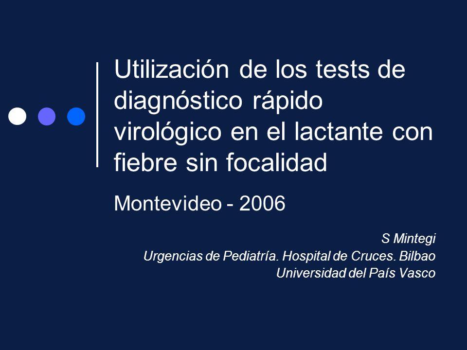 Utilización de los tests de diagnóstico rápido virológico en el lactante con fiebre sin focalidad Montevideo - 2006 S Mintegi Urgencias de Pediatría.