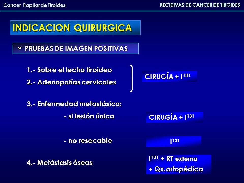 37 pacientes reintervenidos por CPT recidivado 37 pacientes reintervenidos por CPT recidivado seguimiento medio de 10.8 años (1-25) RECIDIVAS DE CANCER DE TIROIDES Cancer Papilar de Tiroides EDAD media 43 años (8-76) EDAD media 43 años (8-76) TÉCNICA QUIRÚRGICA TÉCNICA QUIRÚRGICA TIROIDES Hemitiroidectomia (HT) 13.9% Tiroidectomía total (TT) 83.3% Tiroidectomia subtotal 2.8% LINFADENECTOMIA Nada 14.3% Vaciamienro central (VC) 42.9% Vaciamiento ipsilateral (VYI) 14.3% VC+ VYI 23.3% VC+VYB 4.8% EXPERIENCIA EN H.U.V.Arrixaca (Murcia)