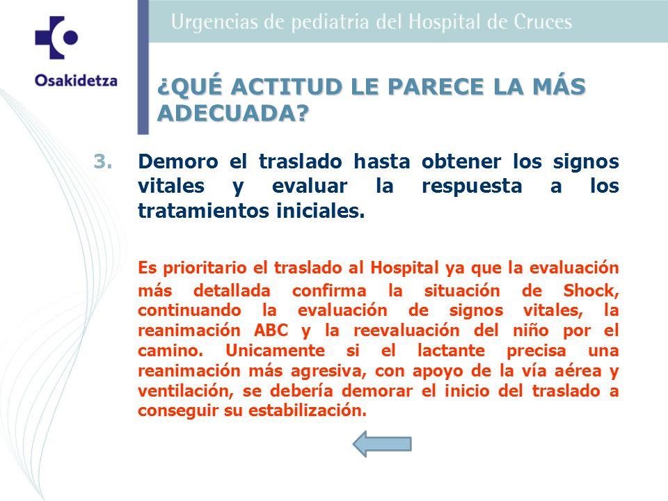 3. 3.Demoro el traslado hasta obtener los signos vitales y evaluar la respuesta a los tratamientos iniciales. Es prioritario el traslado al Hospital y