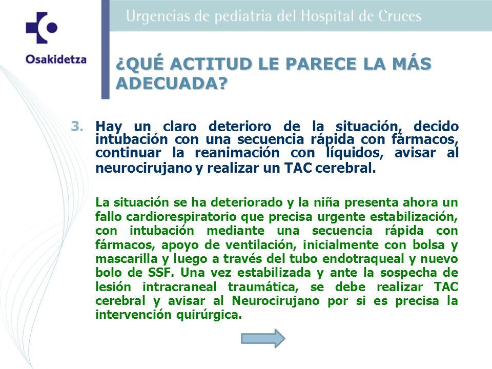 3. 3.Hay un claro deterioro de la situación, decido intubación con una secuencia rápida con fármacos, continuar la reanimación con líquidos, avisar al