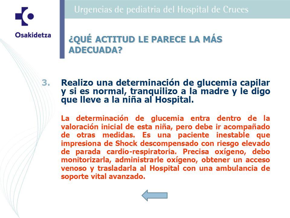 3. 3.Realizo una determinación de glucemia capilar y si es normal, tranquilizo a la madre y le digo que lleve a la niña al Hospital. La determinación