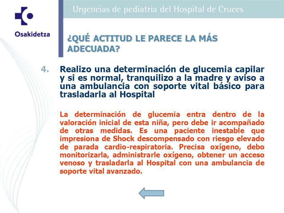 4. 4.Realizo una determinación de glucemia capilar y si es normal, tranquilizo a la madre y aviso a una ambulancia con soporte vital básico para trasl