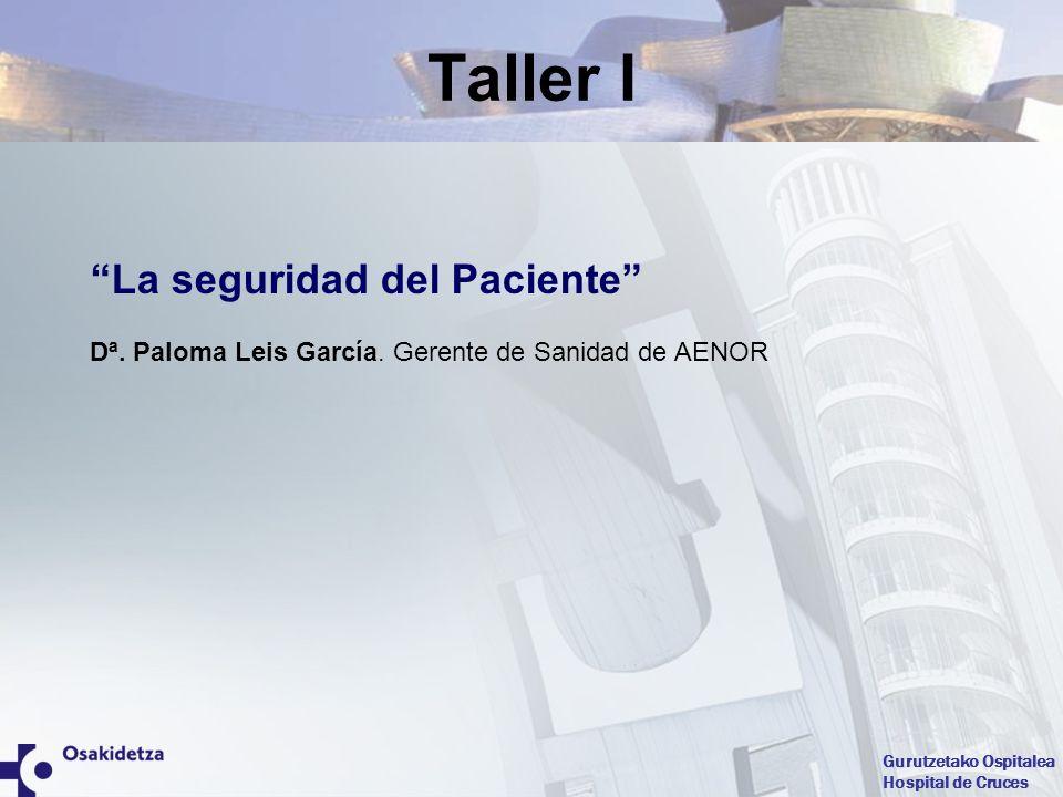 Gurutzetako Ospitalea Hospital de Cruces La seguridad del Paciente Dª. Paloma Leis García. Gerente de Sanidad de AENOR Taller I