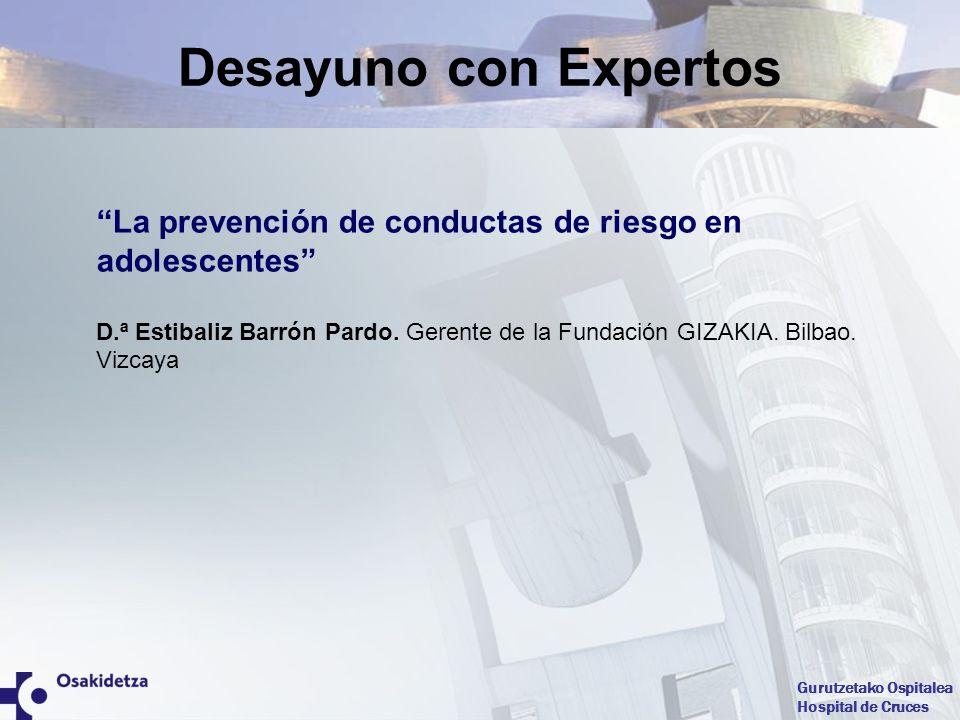 Gurutzetako Ospitalea Hospital de Cruces La prevención de conductas de riesgo en adolescentes D.ª Estibaliz Barrón Pardo. Gerente de la Fundación GIZA
