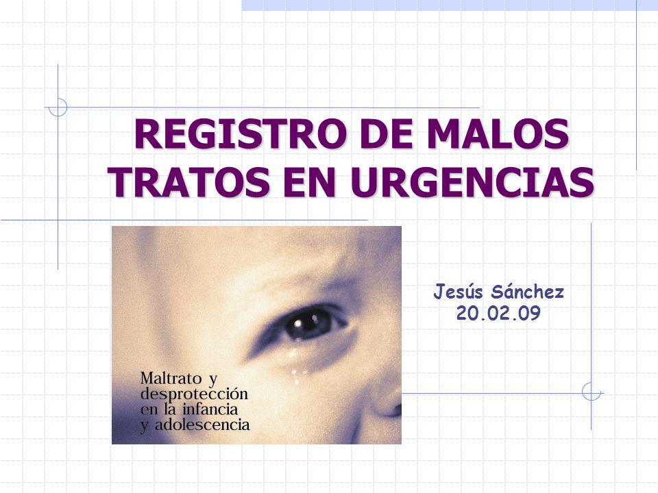 REGISTRO DE MALOS TRATOS EN URGENCIAS Jesús Sánchez 20.02.09