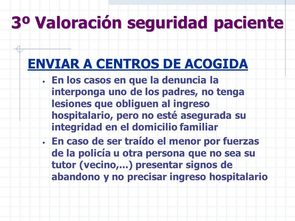 3º Valoración seguridad paciente ENVIAR A CENTROS DE ACOGIDA En los casos en que la denuncia la interponga uno de los padres, no tenga lesiones que ob