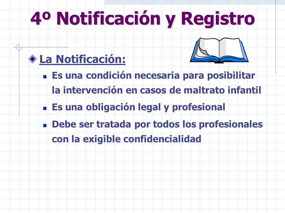 4º Notificación y Registro La Notificación: Es una condición necesaria para posibilitar la intervención en casos de maltrato infantil Es una obligació