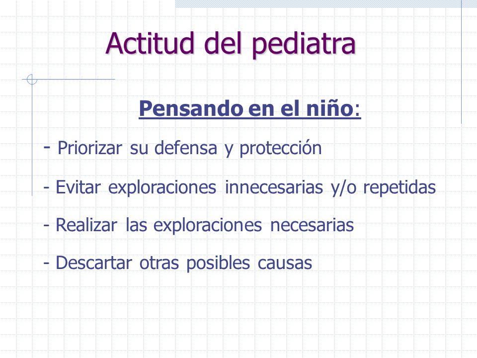 Actitud del pediatra Pensando en el niño: - Priorizar su defensa y protección - Evitar exploraciones innecesarias y/o repetidas - Realizar las explora