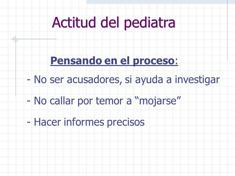 Actitud del pediatra Pensando en el proceso: - No ser acusadores, si ayuda a investigar - No callar por temor a mojarse - Hacer informes precisos