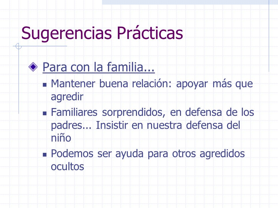 Sugerencias Prácticas Para con la familia... Mantener buena relación: apoyar más que agredir Familiares sorprendidos, en defensa de los padres... Insi
