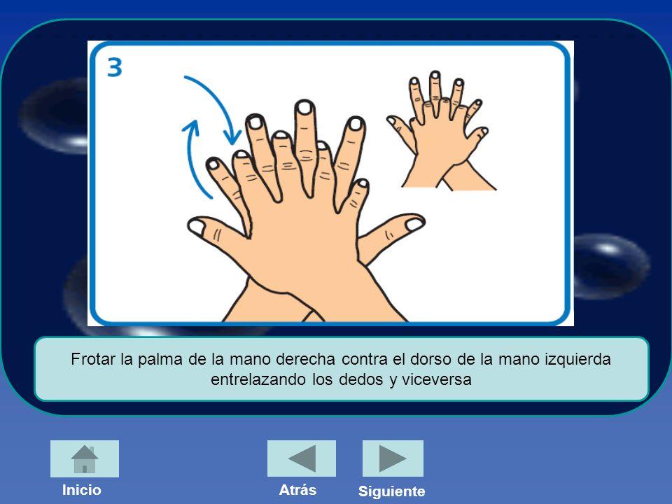 Frotar la palma de la mano derecha contra el dorso de la mano izquierda entrelazando los dedos y viceversa InicioAtrás Siguiente