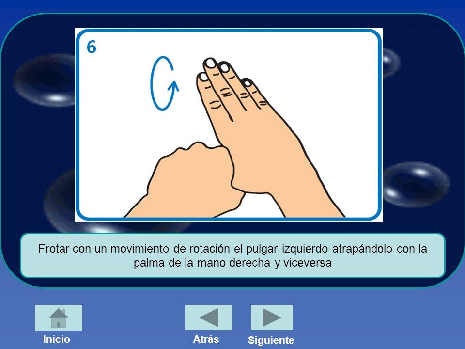 Frotar con un movimiento de rotación el pulgar izquierdo atrapándolo con la palma de la mano derecha y viceversa InicioAtrás Siguiente