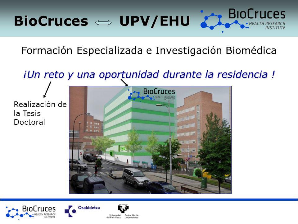 BioCruces UPV/EHU Formación Especializada e Investigación Biomédica ¡Un reto y una oportunidad durante la residencia ! Realización de la Tesis Doctora