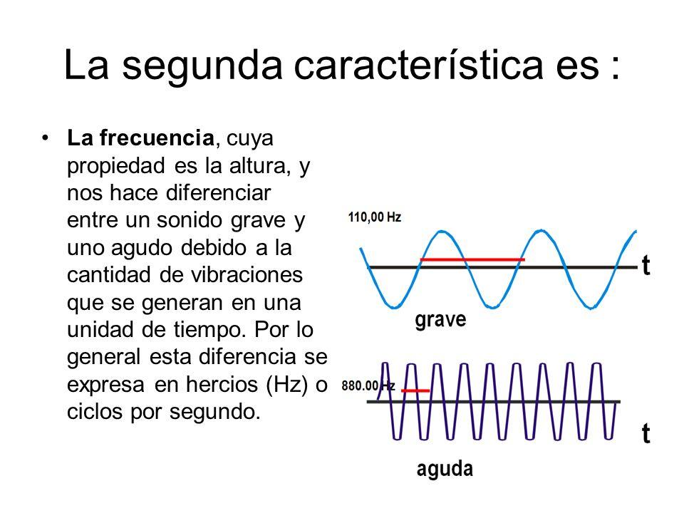 La segunda característica es : La frecuencia, cuya propiedad es la altura, y nos hace diferenciar entre un sonido grave y uno agudo debido a la cantid