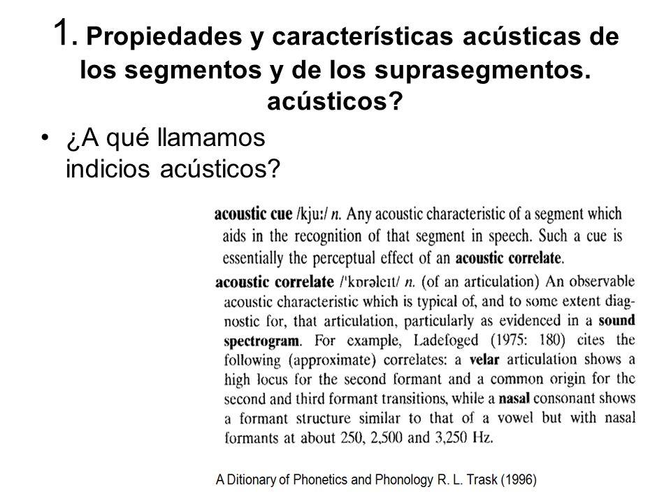 1. Propiedades y características acústicas de los segmentos y de los suprasegmentos. acústicos? ¿A qué llamamos indicios acústicos?