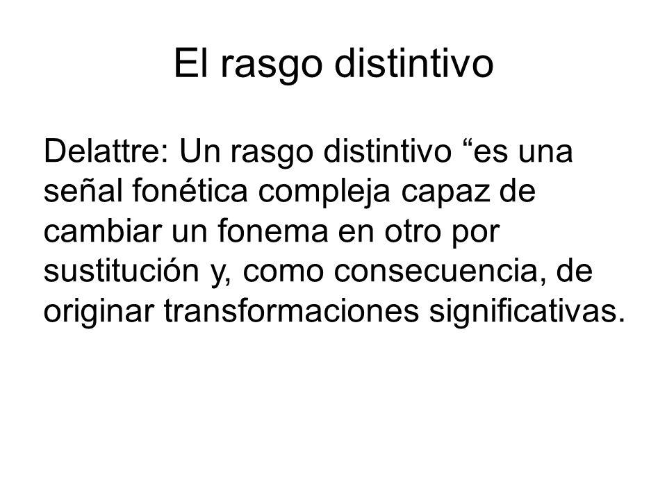 El rasgo distintivo Delattre: Un rasgo distintivo es una señal fonética compleja capaz de cambiar un fonema en otro por sustitución y, como consecuenc