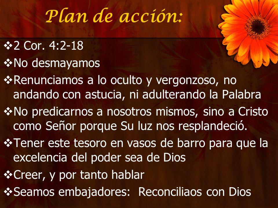 Plan de acción: 2 Cor. 4:2-18 No desmayamos Renunciamos a lo oculto y vergonzoso, no andando con astucia, ni adulterando la Palabra No predicarnos a n