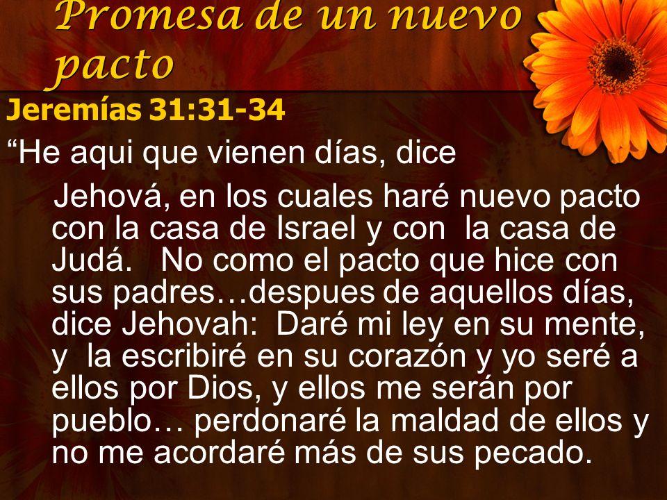 Promesa de un nuevo pacto Jeremías 31:31-34 He aqui que vienen días, dice Jehová, en los cuales haré nuevo pacto con la casa de Israel y con la casa d