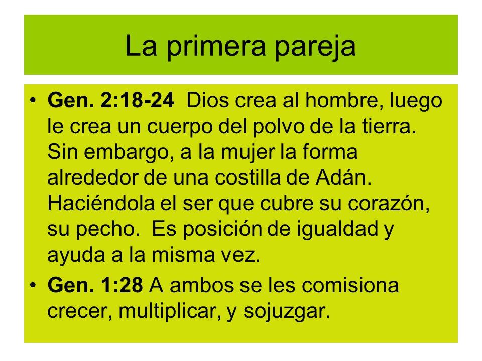 La primera pareja Gen. 2:18-24 Dios crea al hombre, luego le crea un cuerpo del polvo de la tierra. Sin embargo, a la mujer la forma alrededor de una