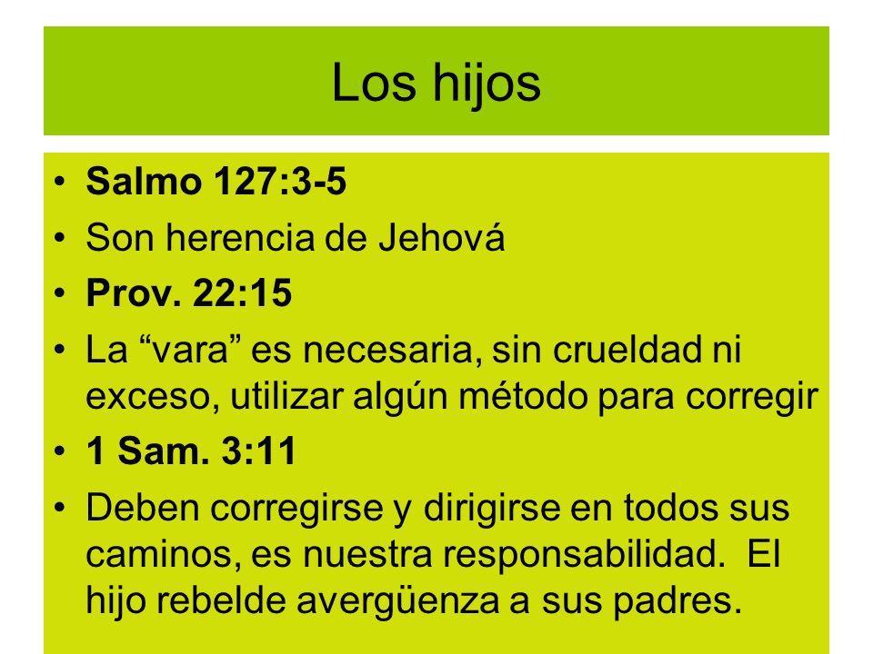 Los hijos Salmo 127:3-5 Son herencia de Jehová Prov. 22:15 La vara es necesaria, sin crueldad ni exceso, utilizar algún método para corregir 1 Sam. 3: