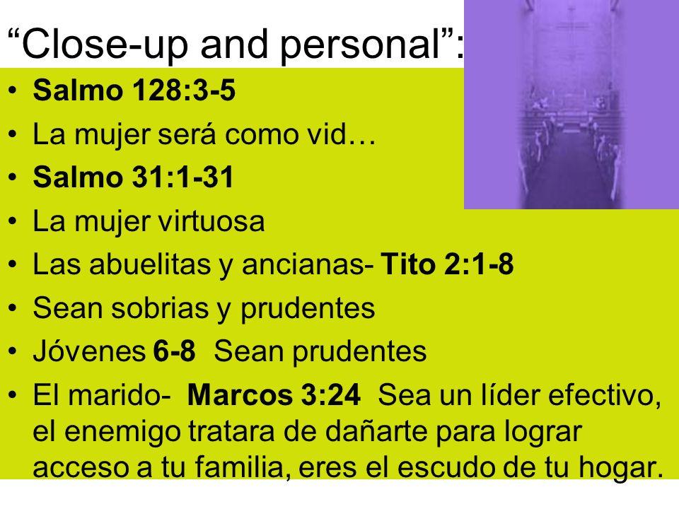 Close-up and personal: Salmo 128:3-5 La mujer será como vid… Salmo 31:1-31 La mujer virtuosa Las abuelitas y ancianas- Tito 2:1-8 Sean sobrias y prude