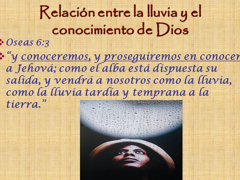 Relación entre la lluvia, el conocimiento de Dios, y Su Palabra Deuteronomio 11:13- 21 Si obedecieres cuidadosamente a mis mandamientos… amando a Jehová vuestro Dios, y sirviéndole con todo tu corazón, y con toda tu alma, yo daré la lluvia de tu tierra a su tiempo, la temprana y tardía, y recogerás tu grano (la Palabra), tu vino (gozo) y tu aceite (unción)… por tanto, pondrás estas mis Palabras (las Escrituras) en tu corazón y en tu alma, y las atarás como señal en tu mano, y serán por frontales entre tus ojos, y las enseñaras a tus hijos, hablándolas en tu casa, por el camino, cuando te acuestes, cuando te levantes, las escribirás en los postes de tu casa y en las paredes…