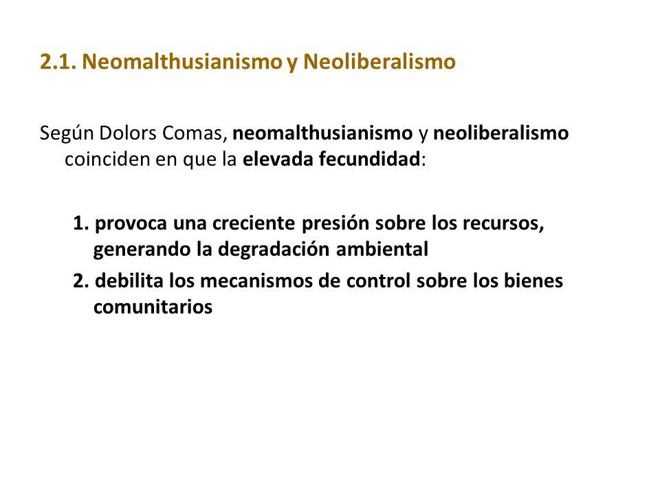 2.1. Neomalthusianismo y Neoliberalismo Según Dolors Comas, neomalthusianismo y neoliberalismo coinciden en que la elevada fecundidad: 1. provoca una