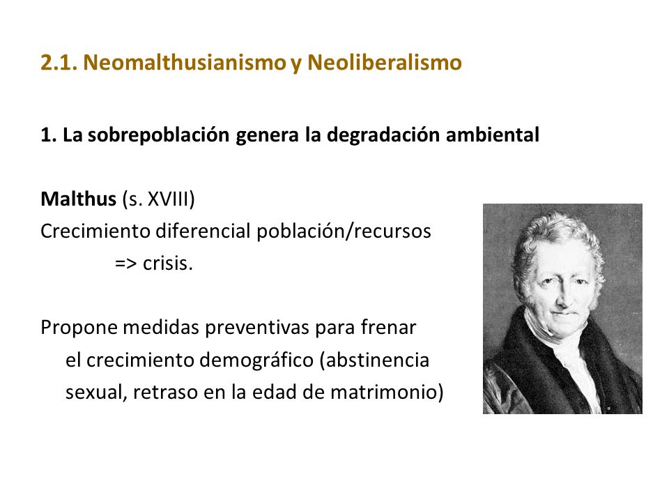 2.1. Neomalthusianismo y Neoliberalismo 1. La sobrepoblación genera la degradación ambiental Malthus (s. XVIII) Crecimiento diferencial población/recu