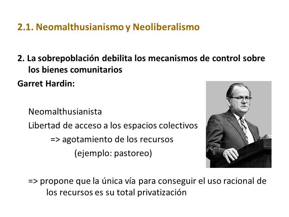2.1. Neomalthusianismo y Neoliberalismo 2. La sobrepoblación debilita los mecanismos de control sobre los bienes comunitarios Garret Hardin: Neomalthu