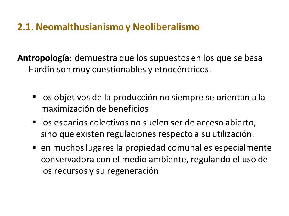 2.1. Neomalthusianismo y Neoliberalismo Antropología: demuestra que los supuestos en los que se basa Hardin son muy cuestionables y etnocéntricos. los