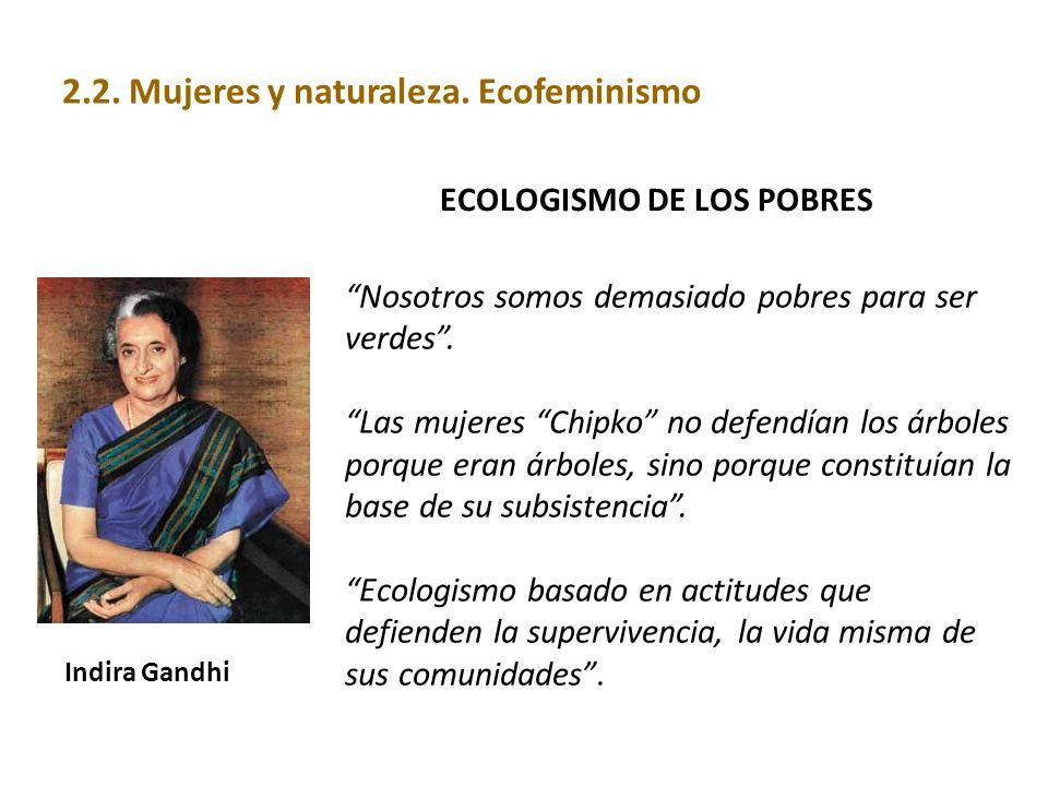 ECOLOGISMO DE LOS POBRES Indira Gandhi Nosotros somos demasiado pobres para ser verdes. Las mujeres Chipko no defendían los árboles porque eran árbole