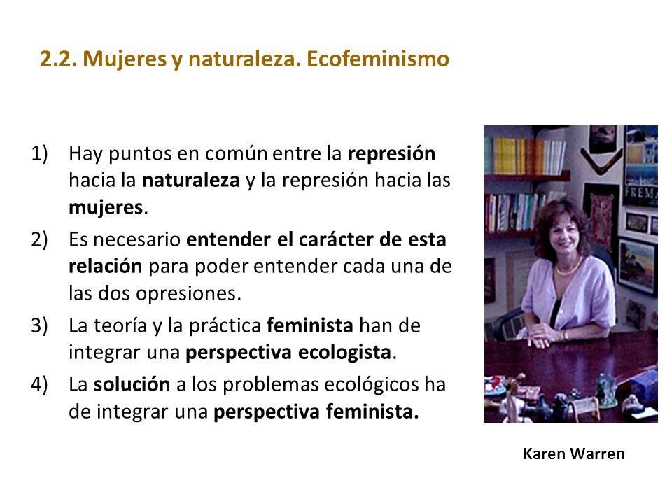 Karen Warren 1)Hay puntos en común entre la represión hacia la naturaleza y la represión hacia las mujeres. 2)Es necesario entender el carácter de est