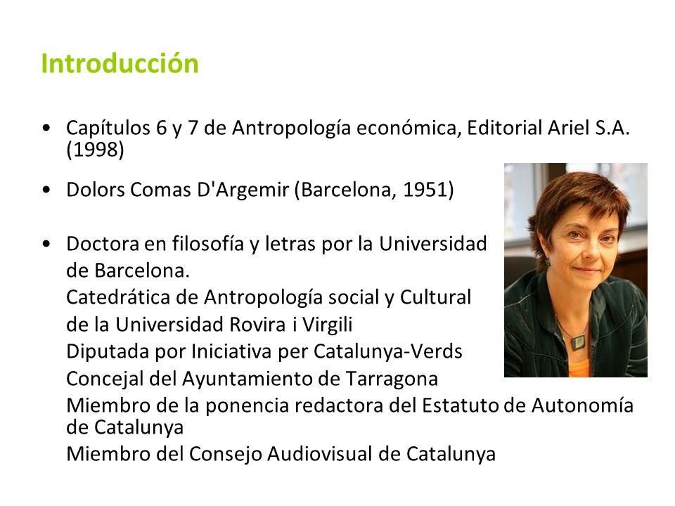 Introducción Capítulos 6 y 7 de Antropología económica, Editorial Ariel S.A. (1998) Dolors Comas D'Argemir (Barcelona, 1951) Doctora en filosofía y le