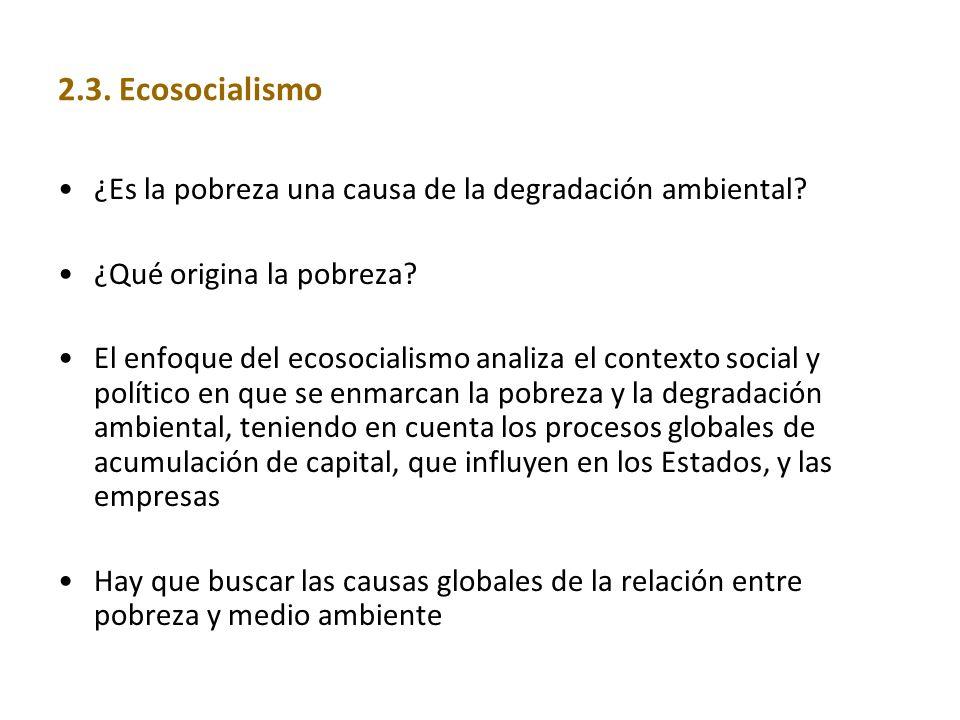 2.3. Ecosocialismo ¿Es la pobreza una causa de la degradación ambiental? ¿Qué origina la pobreza? El enfoque del ecosocialismo analiza el contexto soc