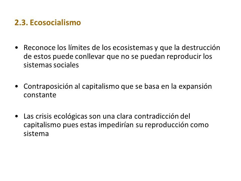 2.3. Ecosocialismo Reconoce los límites de los ecosistemas y que la destrucción de estos puede conllevar que no se puedan reproducir los sistemas soci