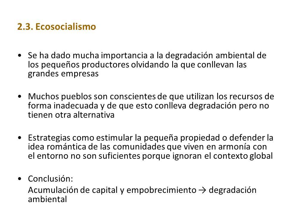 2.3. Ecosocialismo Se ha dado mucha importancia a la degradación ambiental de los pequeños productores olvidando la que conllevan las grandes empresas