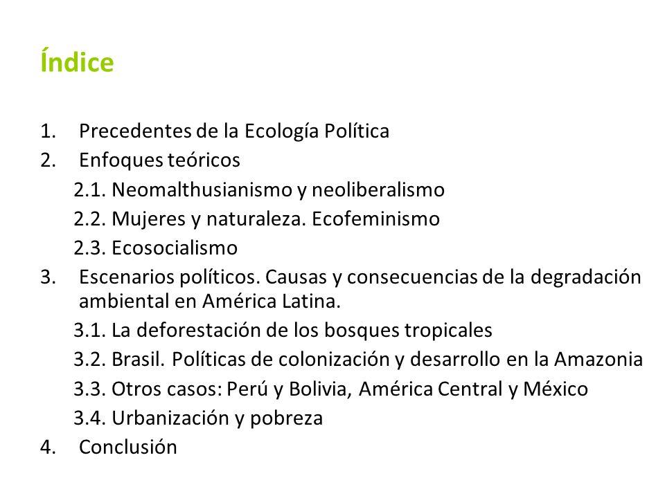 Índice 1.Precedentes de la Ecología Política 2.Enfoques teóricos 2.1. Neomalthusianismo y neoliberalismo 2.2. Mujeres y naturaleza. Ecofeminismo 2.3.