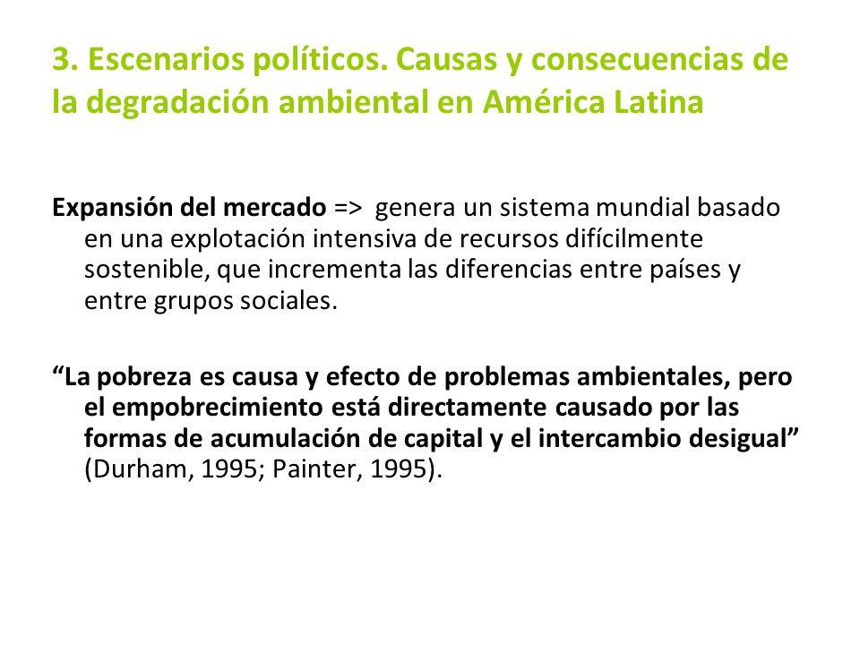 3. Escenarios políticos. Causas y consecuencias de la degradación ambiental en América Latina Expansión del mercado => genera un sistema mundial basad