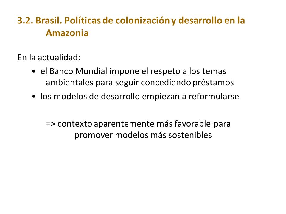 3.2. Brasil. Políticas de colonización y desarrollo en la Amazonia En la actualidad: el Banco Mundial impone el respeto a los temas ambientales para s