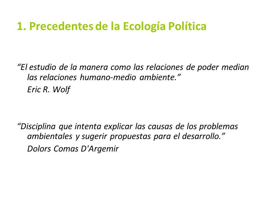1. Precedentes de la Ecología Política El estudio de la manera como las relaciones de poder median las relaciones humano-medio ambiente. Eric R. Wolf