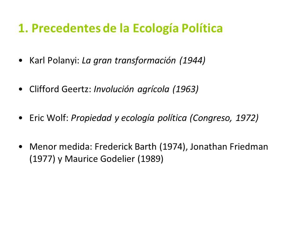 1. Precedentes de la Ecología Política Karl Polanyi: La gran transformación (1944) Clifford Geertz: Involución agrícola (1963) Eric Wolf: Propiedad y