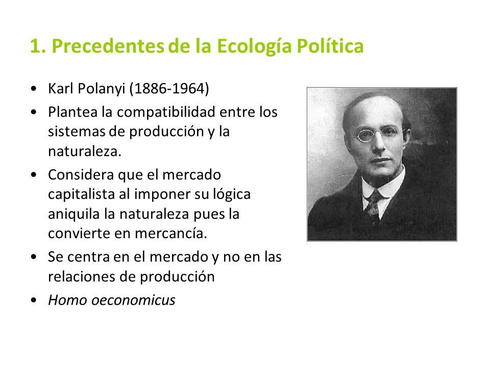 1. Precedentes de la Ecología Política Karl Polanyi (1886-1964) Plantea la compatibilidad entre los sistemas de producción y la naturaleza. Considera