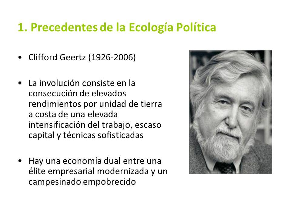 1. Precedentes de la Ecología Política Clifford Geertz (1926-2006) La involución consiste en la consecución de elevados rendimientos por unidad de tie