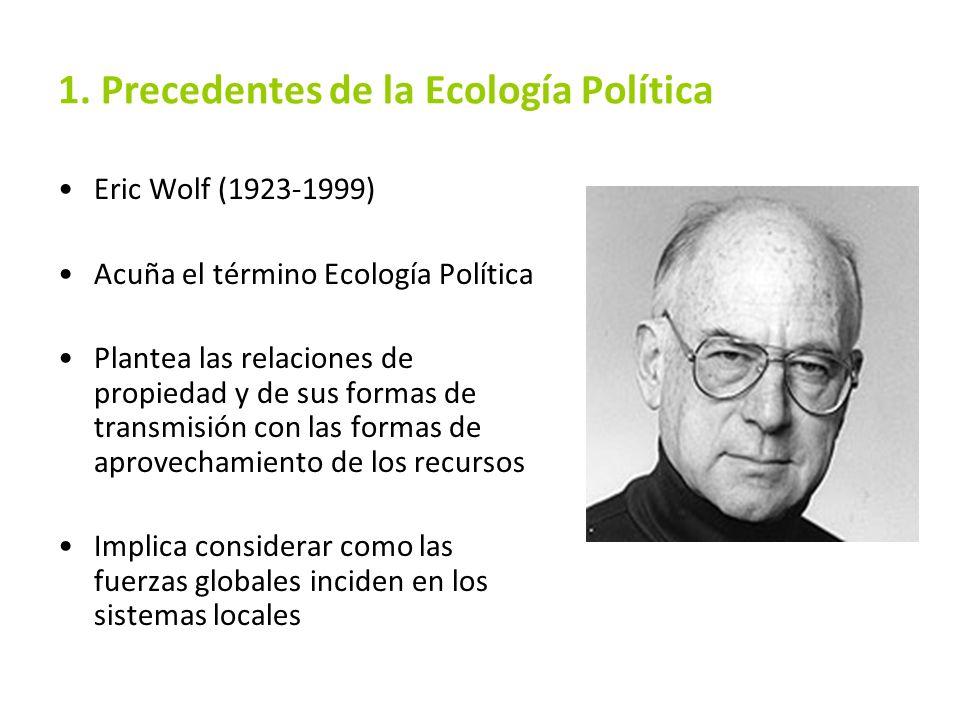 1. Precedentes de la Ecología Política Eric Wolf (1923-1999) Acuña el término Ecología Política Plantea las relaciones de propiedad y de sus formas de