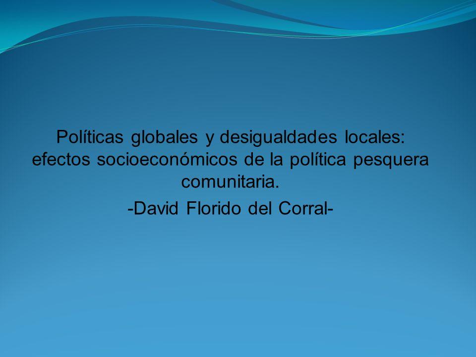 Políticas globales y desigualdades locales: efectos socioeconómicos de la política pesquera comunitaria. -David Florido del Corral-