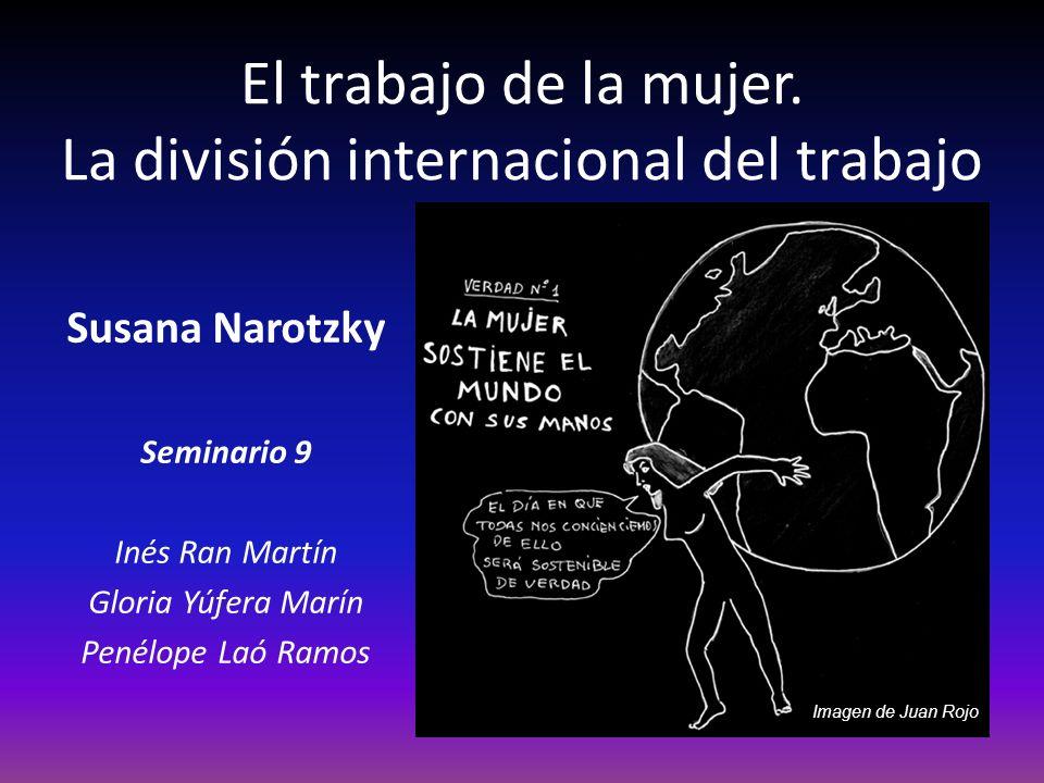 El trabajo de la mujer. La división internacional del trabajo Susana Narotzky Seminario 9 Inés Ran Martín Gloria Yúfera Marín Penélope Laó Ramos Image
