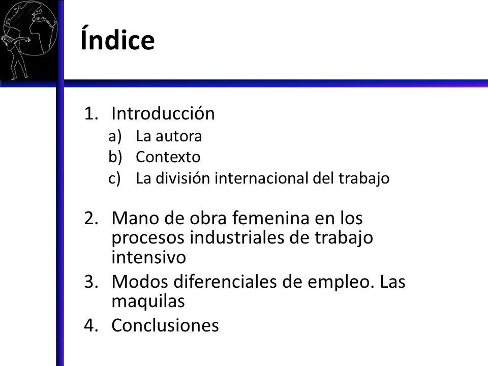 Índice 1.Introducción a)La autora b)Contexto c)La división internacional del trabajo 2.Mano de obra femenina en los procesos industriales de trabajo i