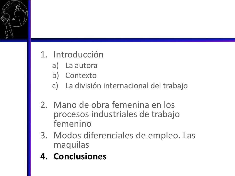 1.Introducción a)La autora b)Contexto c)La división internacional del trabajo 2.Mano de obra femenina en los procesos industriales de trabajo femenino